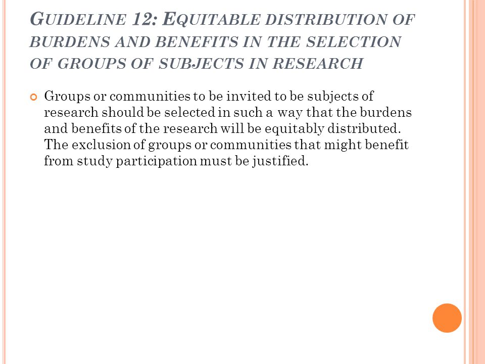 G UIDELINE 12: E QUITABLE DISTRIBUTION OF BURDENS AND BENEFITS IN THE SELECTION OF GROUPS OF SUBJECTS IN RESEARCH Groups or communities to be invited