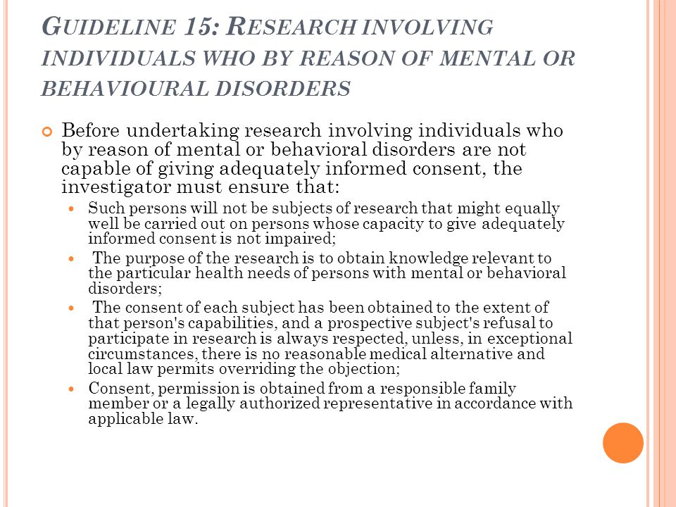 G UIDELINE 15: R ESEARCH INVOLVING INDIVIDUALS WHO BY REASON OF MENTAL OR BEHAVIOURAL DISORDERS Before undertaking research involving individuals who