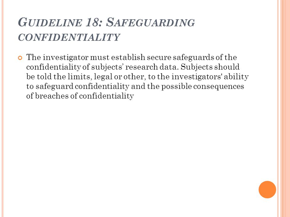 G UIDELINE 18: S AFEGUARDING CONFIDENTIALITY The investigator must establish secure safeguards of the confidentiality of subjects' research data. Subj