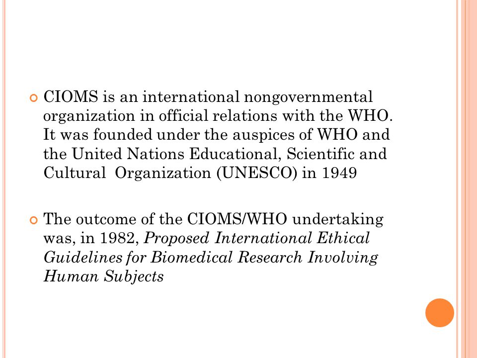 CIOMS is an international nongovernmental organization in official relations with the WHO. It was founded under the auspices of WHO and the United Nat