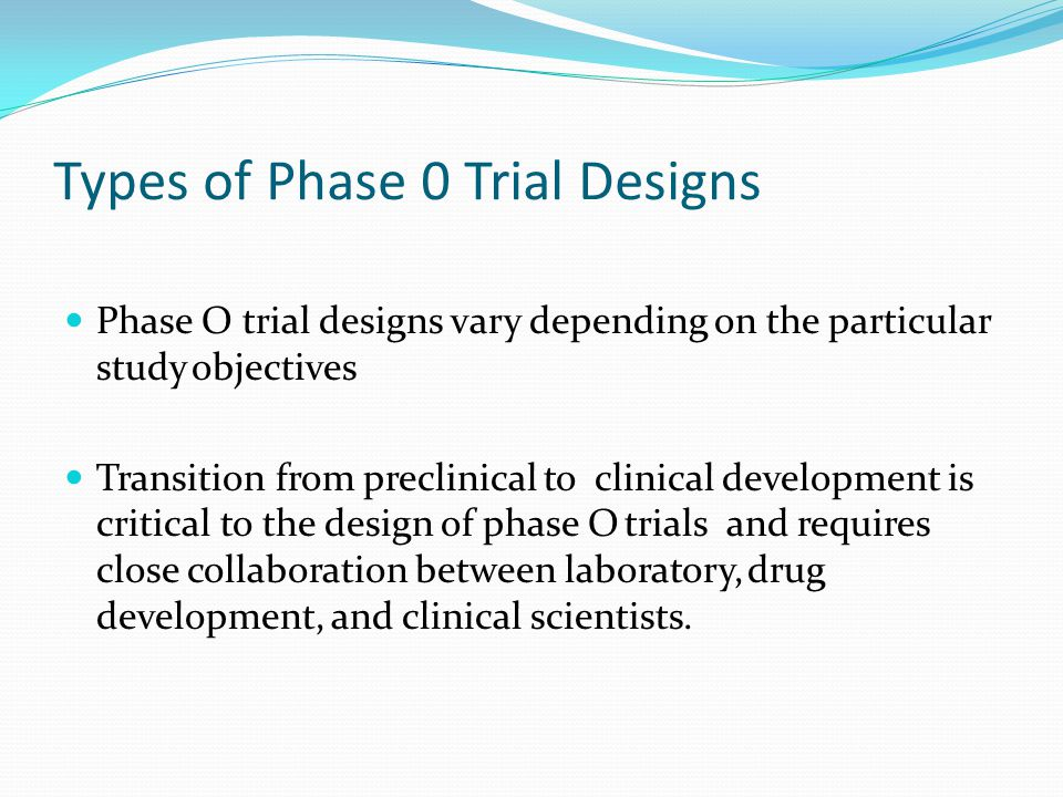 Types of Phase 0 Trial Designs Phase O trial designs vary depending on the particular study objectives Transition from preclinical to clinical develop