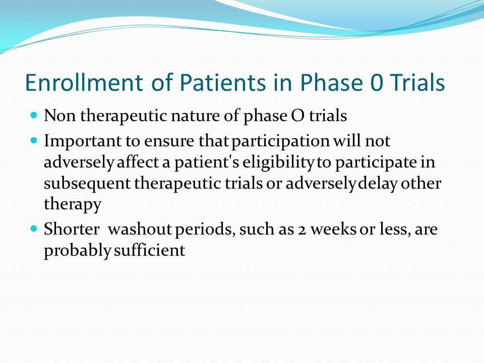 Enrollment of Patients in Phase 0 Trials Non therapeutic nature of phase O trials Important to ensure that participation will not adversely affect a p