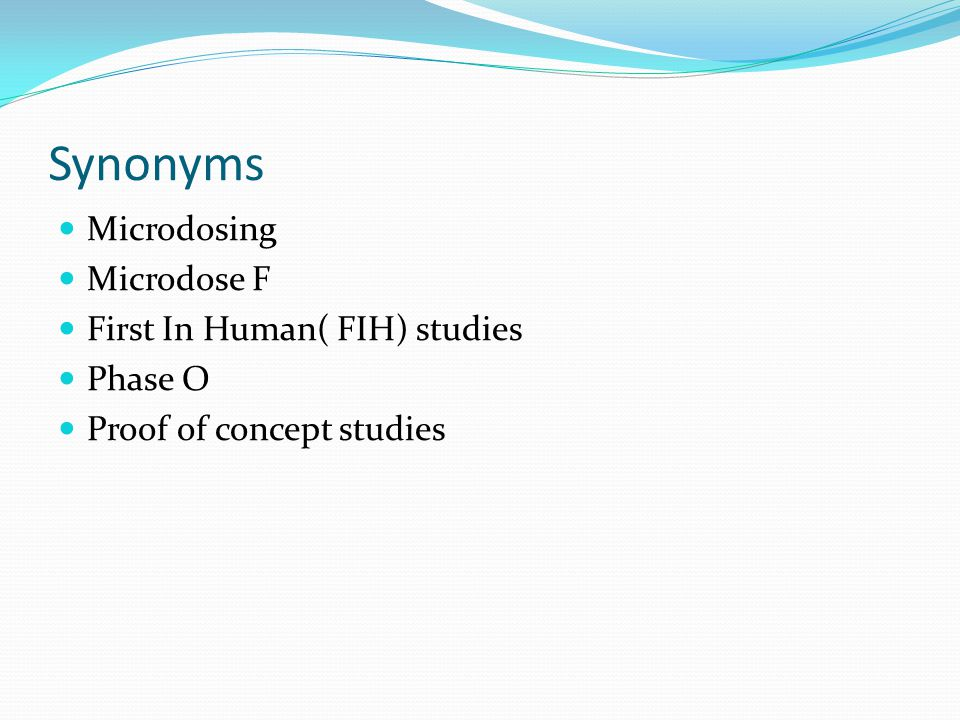Synonyms Microdosing Microdose F First In Human( FIH) studies Phase O Proof of concept studies