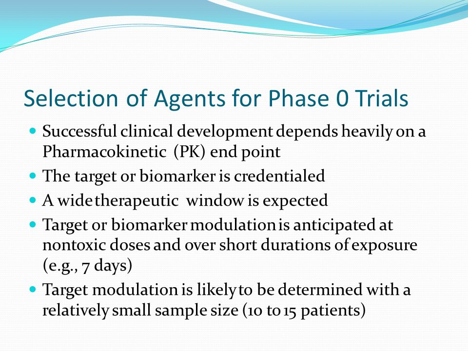 Selection of Agents for Phase 0 Trials Successful clinical development depends heavily on a Pharmacokinetic (PK) end point The target or biomarker is
