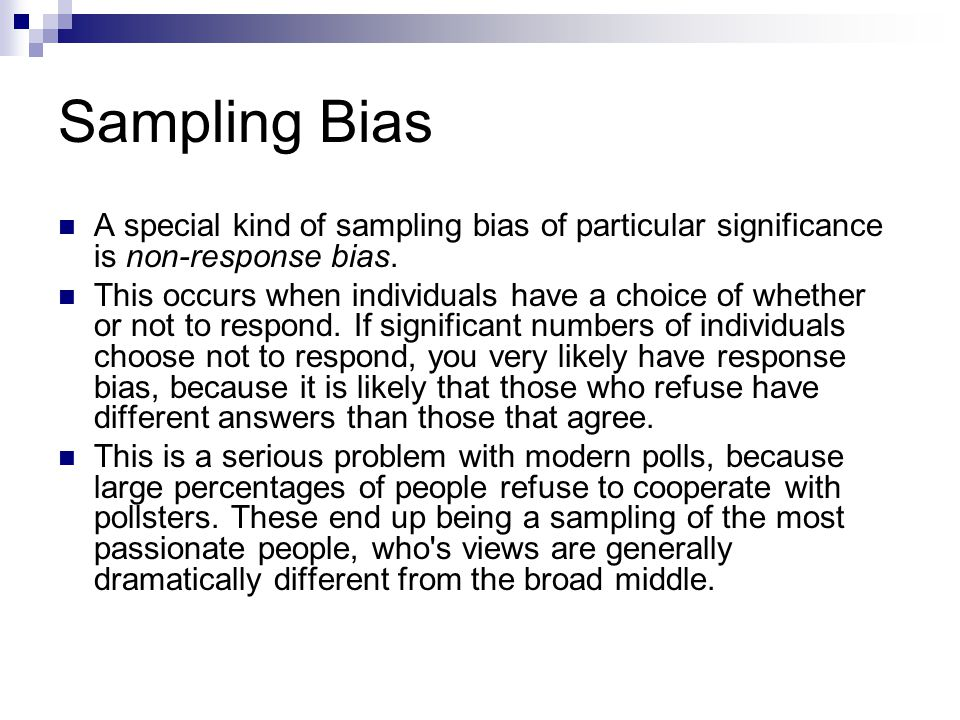 Sampling Bias A special kind of sampling bias of particular significance is non-response bias. This occurs when individuals have a choice of whether o
