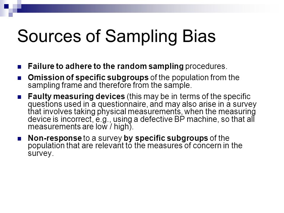 Sources of Sampling Bias Failure to adhere to the random sampling procedures. Omission of specific subgroups of the population from the sampling frame