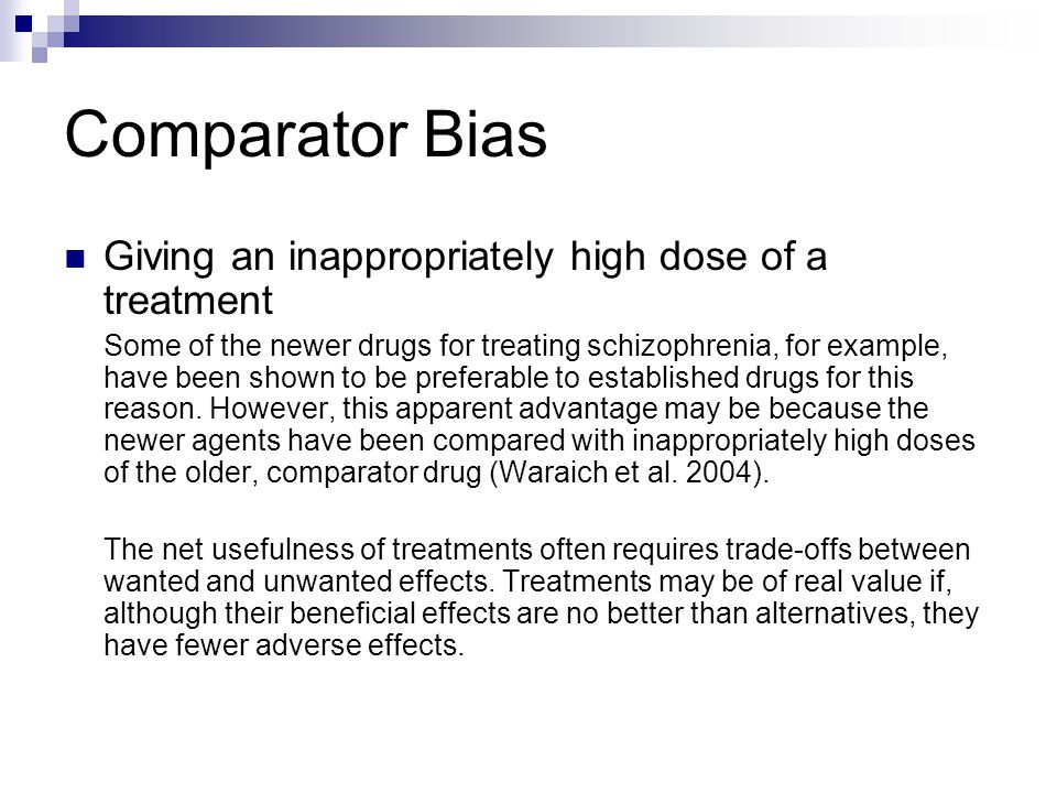 Comparator Bias Giving an inappropriately high dose of a treatment Some of the newer drugs for treating schizophrenia, for example, have been shown to