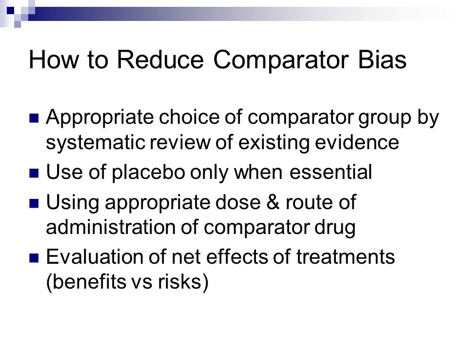 How to Reduce Comparator Bias Appropriate choice of comparator group by systematic review of existing evidence Use of placebo only when essential Usin