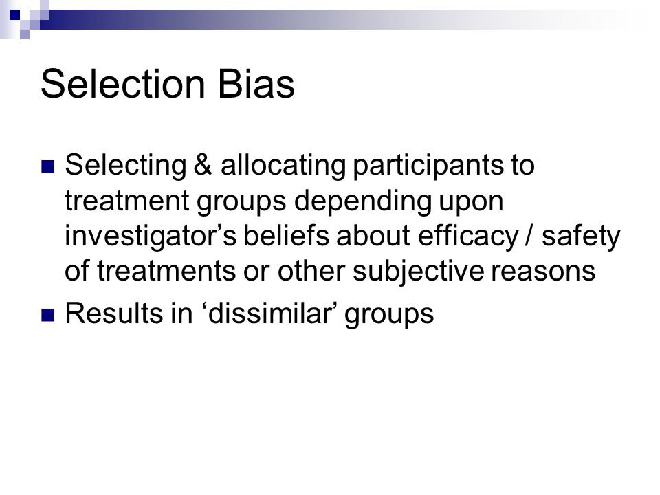 Selection Bias Selecting & allocating participants to treatment groups depending upon investigator's beliefs about efficacy / safety of treatments or