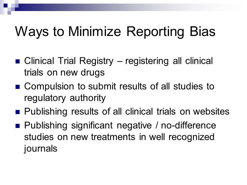 Ways to Minimize Reporting Bias Clinical Trial Registry – registering all clinical trials on new drugs Compulsion to submit results of all studies to