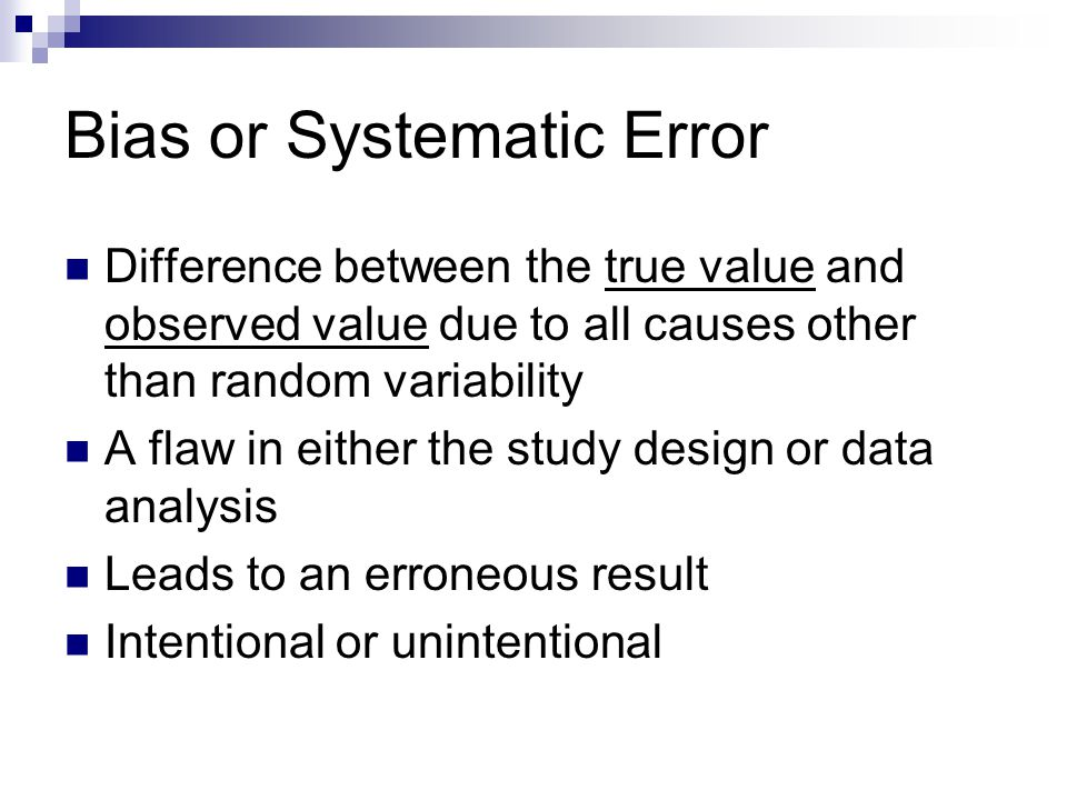 Bias or Systematic Error Difference between the true value and observed value due to all causes other than random variability A flaw in either the stu