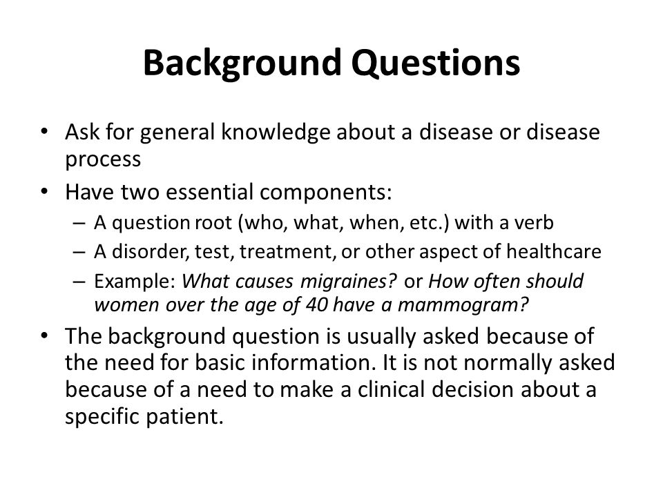 Background Questions Ask for general knowledge about a disease or disease process Have two essential components: – A question root (who, what, when, e