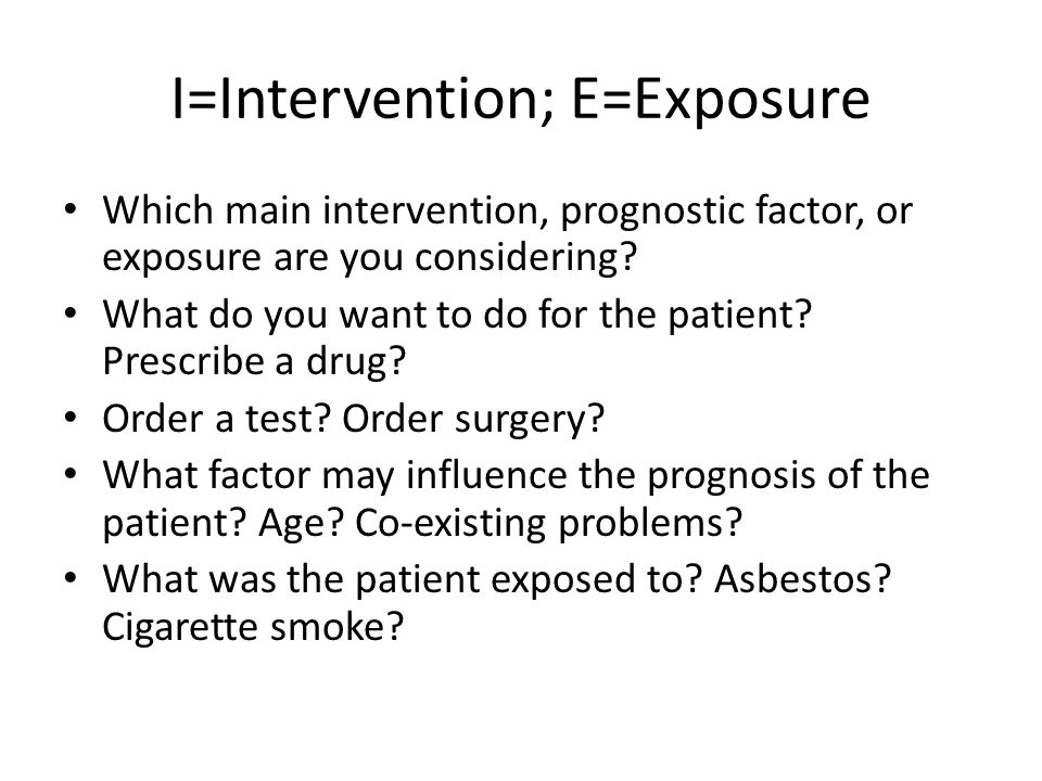 I=Intervention; E=Exposure Which main intervention, prognostic factor, or exposure are you considering? What do you want to do for the patient? Prescr