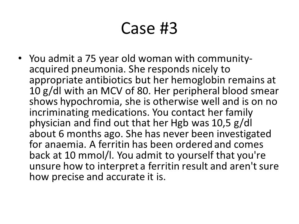 Case #3 You admit a 75 year old woman with community- acquired pneumonia. She responds nicely to appropriate antibiotics but her hemoglobin remains at