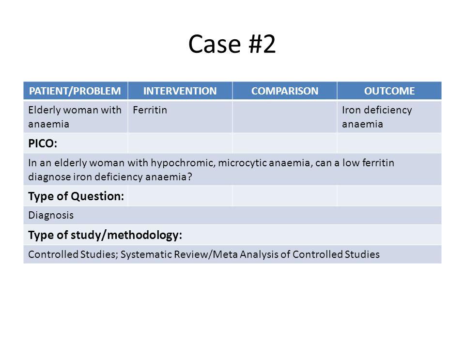 Case #2 PATIENT/PROBLEMINTERVENTIONCOMPARISONOUTCOME Elderly woman with anaemia FerritinIron deficiency anaemia PICO: In an elderly woman with hypochromic, microcytic anaemia, can a low ferritin diagnose iron deficiency anaemia.