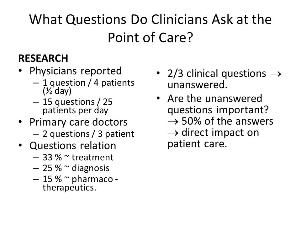 What Questions Do Clinicians Ask at the Point of Care? RESEARCH Physicians reported – 1 question / 4 patients (½ day) – 15 questions / 25 patients per