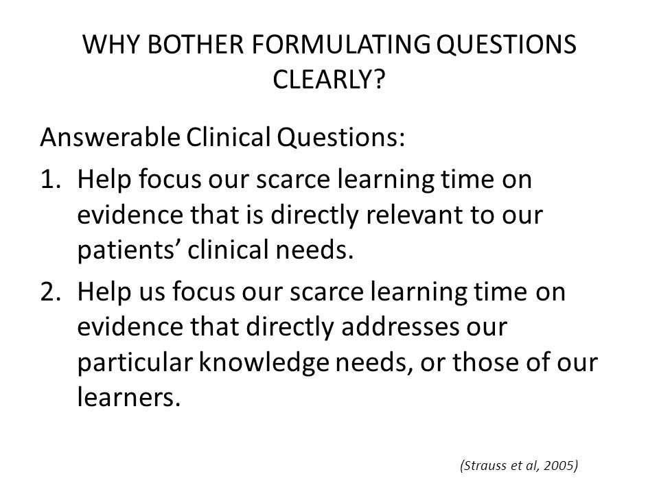 WHY BOTHER FORMULATING QUESTIONS CLEARLY? Answerable Clinical Questions: 1.Help focus our scarce learning time on evidence that is directly relevant t