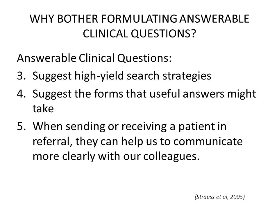WHY BOTHER FORMULATING ANSWERABLE CLINICAL QUESTIONS? Answerable Clinical Questions: 3.Suggest high-yield search strategies 4.Suggest the forms that u