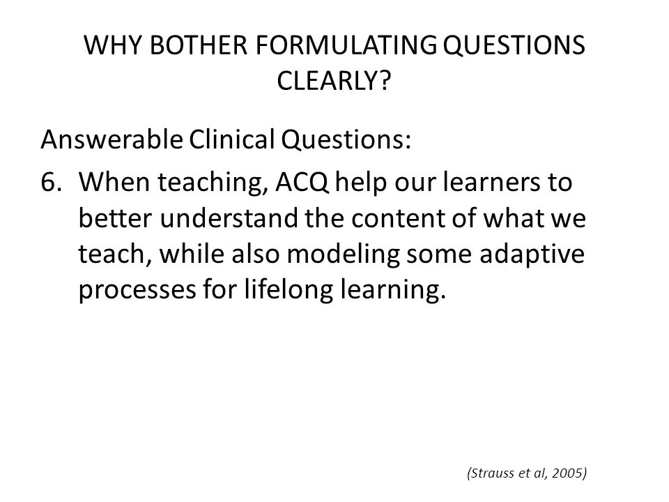 WHY BOTHER FORMULATING QUESTIONS CLEARLY? Answerable Clinical Questions: 6.When teaching, ACQ help our learners to better understand the content of wh