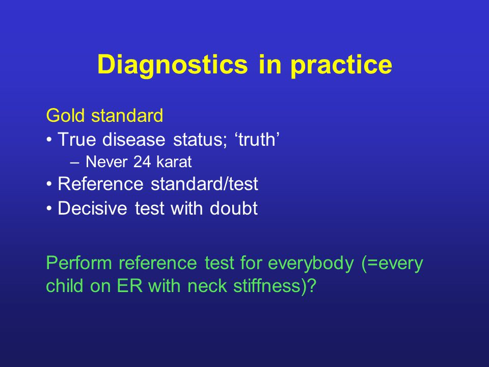 Diagnostics in practice Gold standard True disease status; 'truth' –Never 24 karat Reference standard/test Decisive test with doubt Perform reference test for everybody (=every child on ER with neck stiffness)?