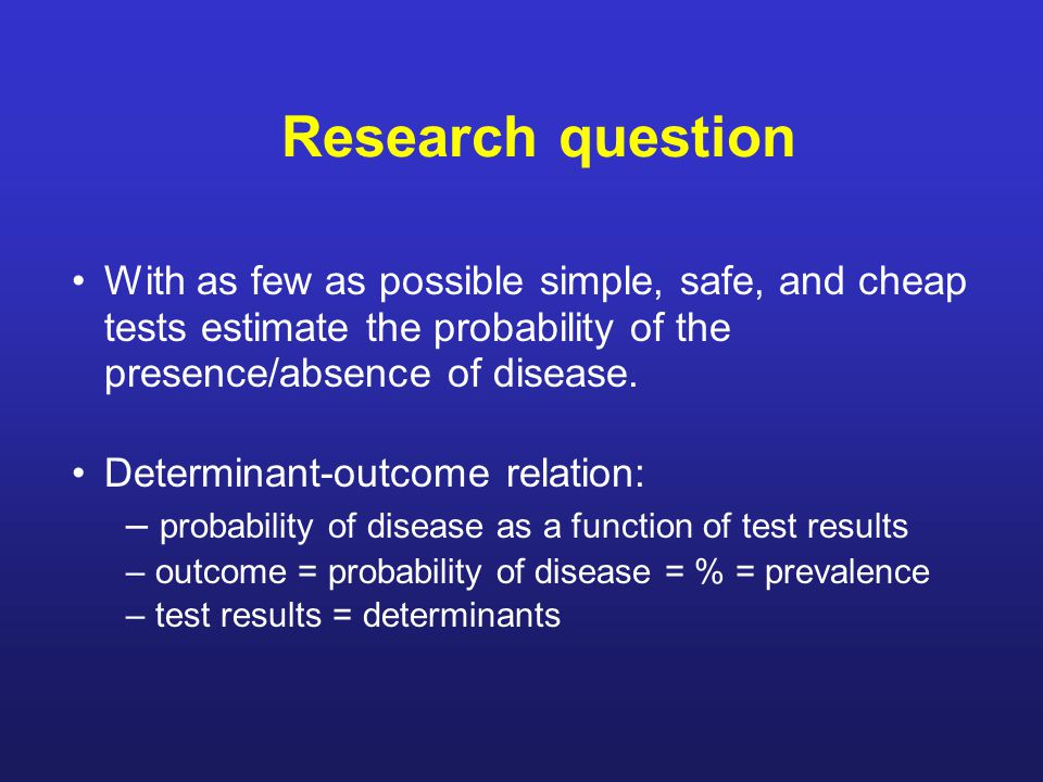 Research question With as few as possible simple, safe, and cheap tests estimate the probability of the presence/absence of disease.