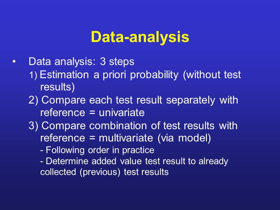 Data-analysis Data analysis: 3 steps 1) Estimation a priori probability (without test results) 2) Compare each test result separately with reference = univariate 3) Compare combination of test results with reference = multivariate (via model) - Following order in practice - Determine added value test result to already collected (previous) test results