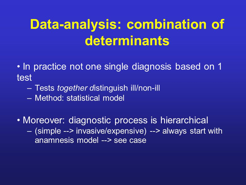 Data-analysis: combination of determinants In practice not one single diagnosis based on 1 test –Tests together distinguish ill/non-ill –Method: statistical model Moreover: diagnostic process is hierarchical –(simple --> invasive/expensive) --> always start with anamnesis model --> see case