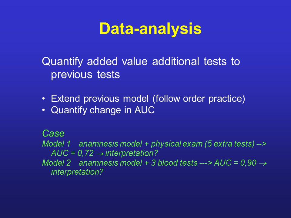 Data-analysis Quantify added value additional tests to previous tests Extend previous model (follow order practice) Quantify change in AUC Case Model 1anamnesis model + physical exam (5 extra tests) --> AUC = 0,72  interpretation.
