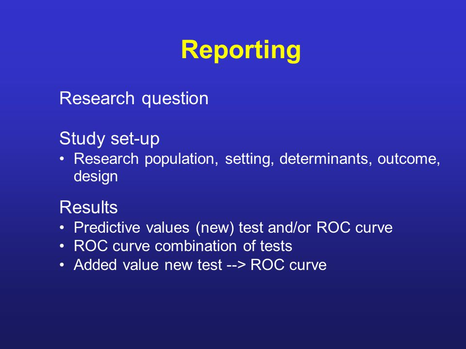 Reporting Research question Study set-up Research population, setting, determinants, outcome, design Results Predictive values (new) test and/or ROC curve ROC curve combination of tests Added value new test --> ROC curve