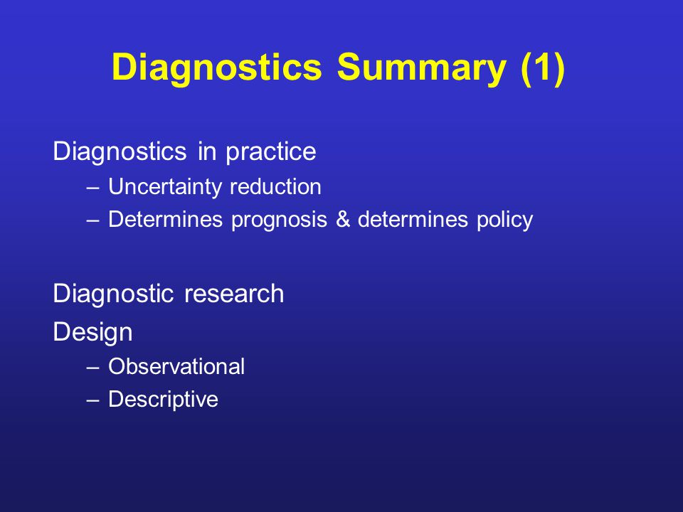 Diagnostics Summary (1) Diagnostics in practice –Uncertainty reduction –Determines prognosis & determines policy Diagnostic research Design –Observational –Descriptive