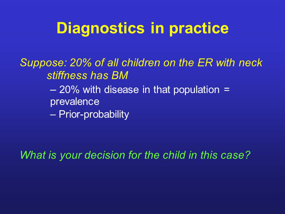 Diagnostics in practice Suppose: 20% of all children on the ER with neck stiffness has BM – 20% with disease in that population = prevalence – Prior-probability What is your decision for the child in this case?