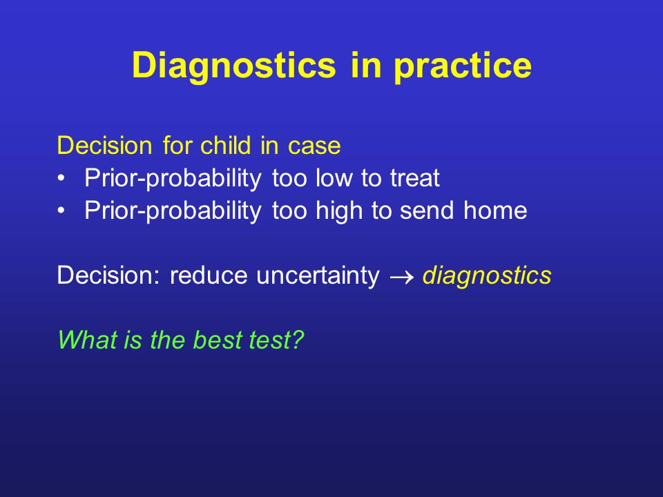 Diagnostics in practice Decision for child in case Prior-probability too low to treat Prior-probability too high to send home Decision: reduce uncertainty  diagnostics What is the best test?