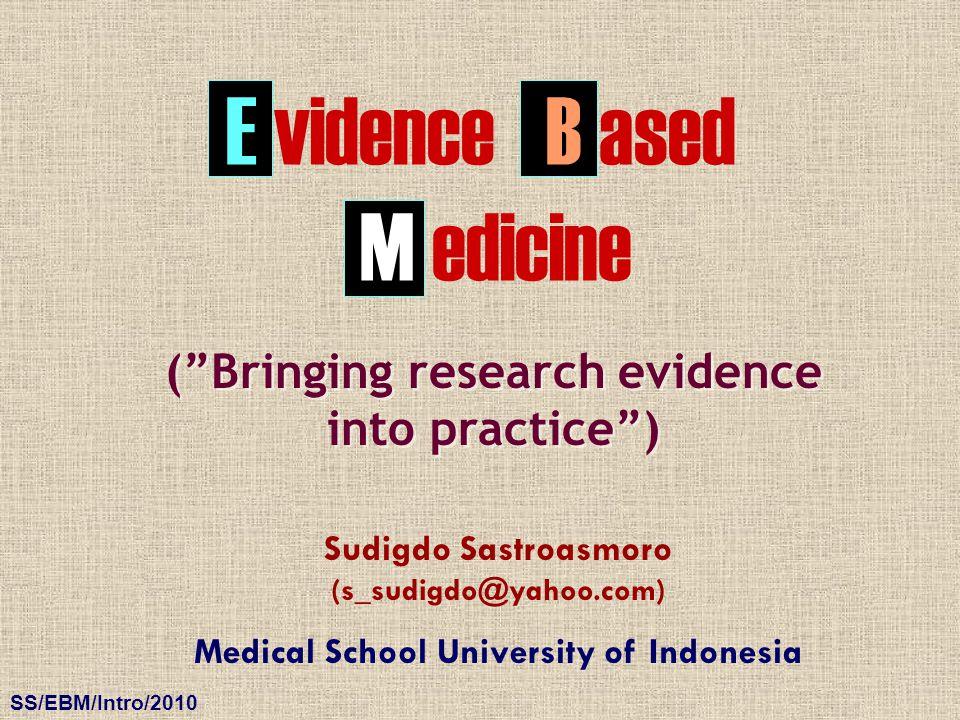 "SS/EBM/Intro/2010 E vidence Sudigdo Sastroasmoro (s_sudigdo@yahoo.com) Medical School University of Indonesia (""Bringing research evidence into practi"
