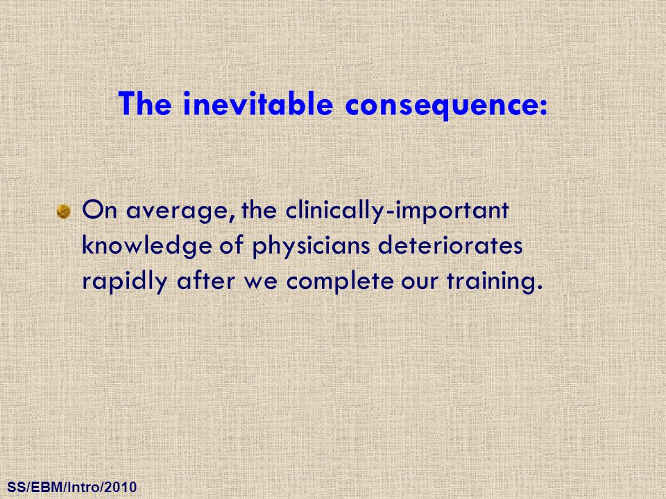 SS/EBM/Intro/2010 The inevitable consequence: On average, the clinically-important knowledge of physicians deteriorates rapidly after we complete our