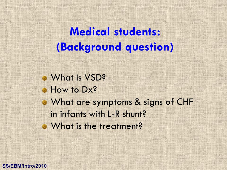 SS/EBM/Intro/2010 Medical students: (Background question) What is VSD? How to Dx? What are symptoms & signs of CHF in infants with L-R shunt? What is