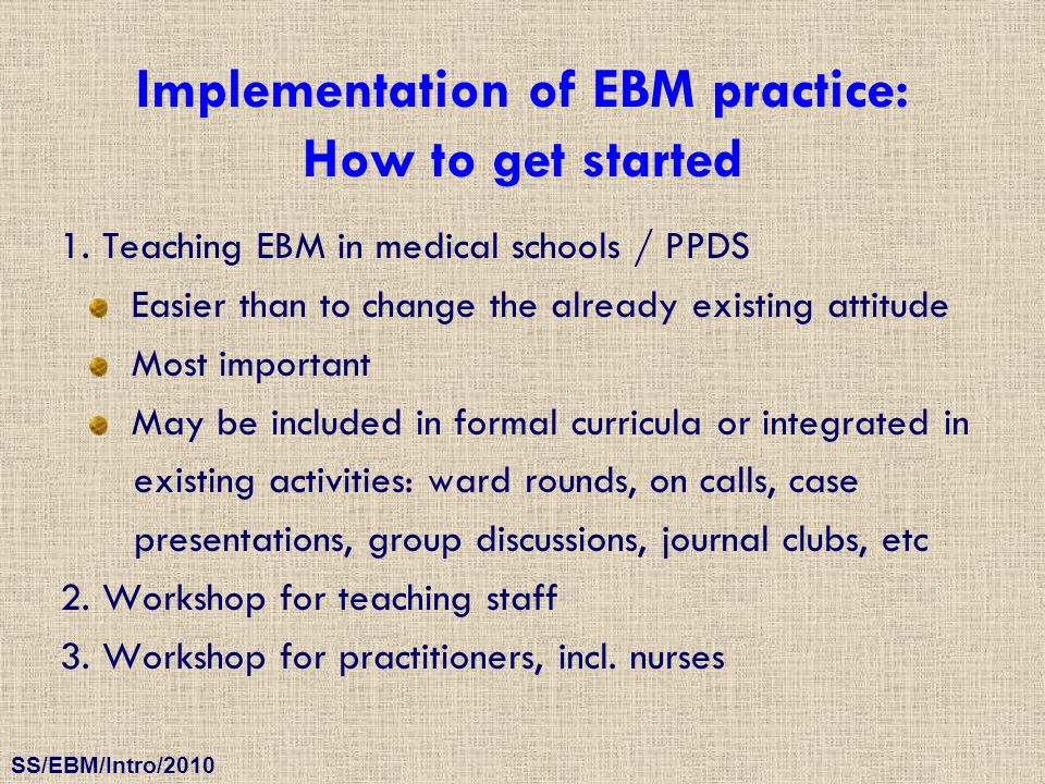 SS/EBM/Intro/2010 Implementation of EBM practice: How to get started 1. Teaching EBM in medical schools / PPDS Easier than to change the already exist