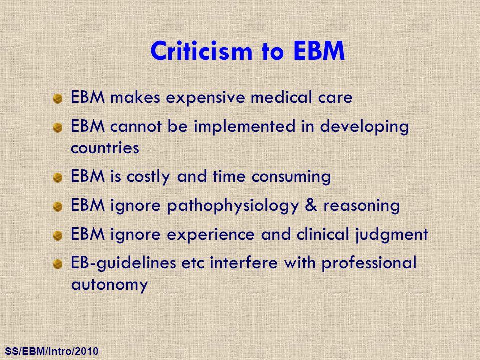 SS/EBM/Intro/2010 Criticism to EBM EBM makes expensive medical care EBM cannot be implemented in developing countries EBM is costly and time consuming