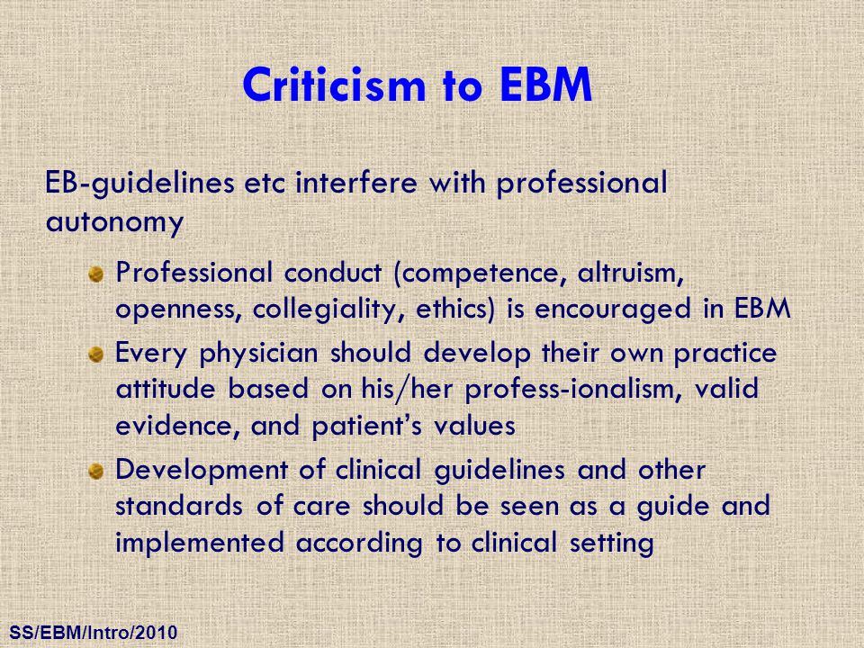 SS/EBM/Intro/2010 Criticism to EBM EB-guidelines etc interfere with professional autonomy Professional conduct (competence, altruism, openness, colleg