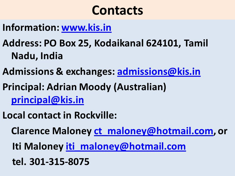 Contacts Information: www.kis.inwww.kis.in Address: PO Box 25, Kodaikanal 624101, Tamil Nadu, India Admissions & exchanges: admissions@kis.inadmissions@kis.in Principal: Adrian Moody (Australian) principal@kis.in principal@kis.in Local contact in Rockville: Clarence Maloney ct_maloney@hotmail.com, orct_maloney@hotmail.com Iti Maloney iti_maloney@hotmail.comiti_maloney@hotmail.com tel.