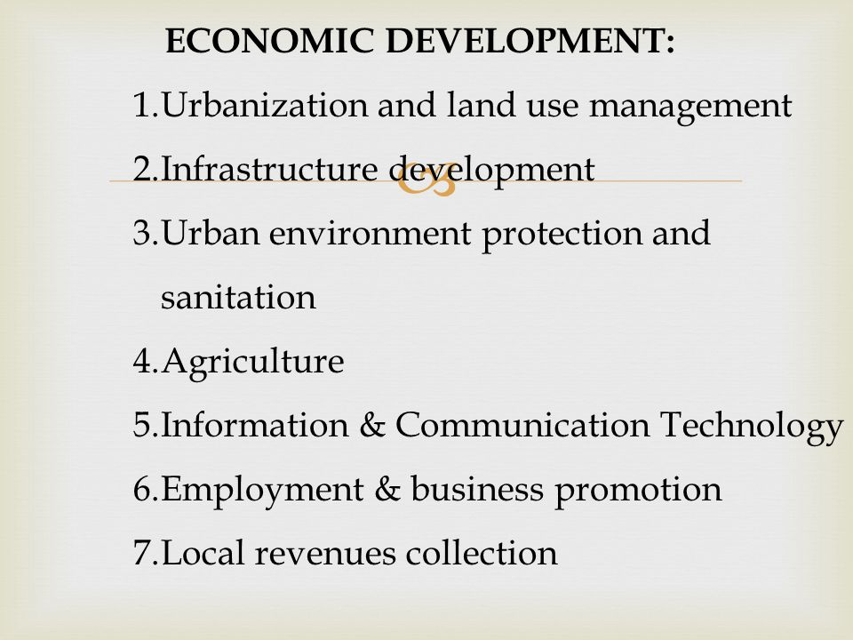  ECONOMIC DEVELOPMENT: 1.Urbanization and land use management 2.Infrastructure development 3.Urban environment protection and sanitation 4.Agriculture 5.Information & Communication Technology 6.Employment & business promotion 7.Local revenues collection