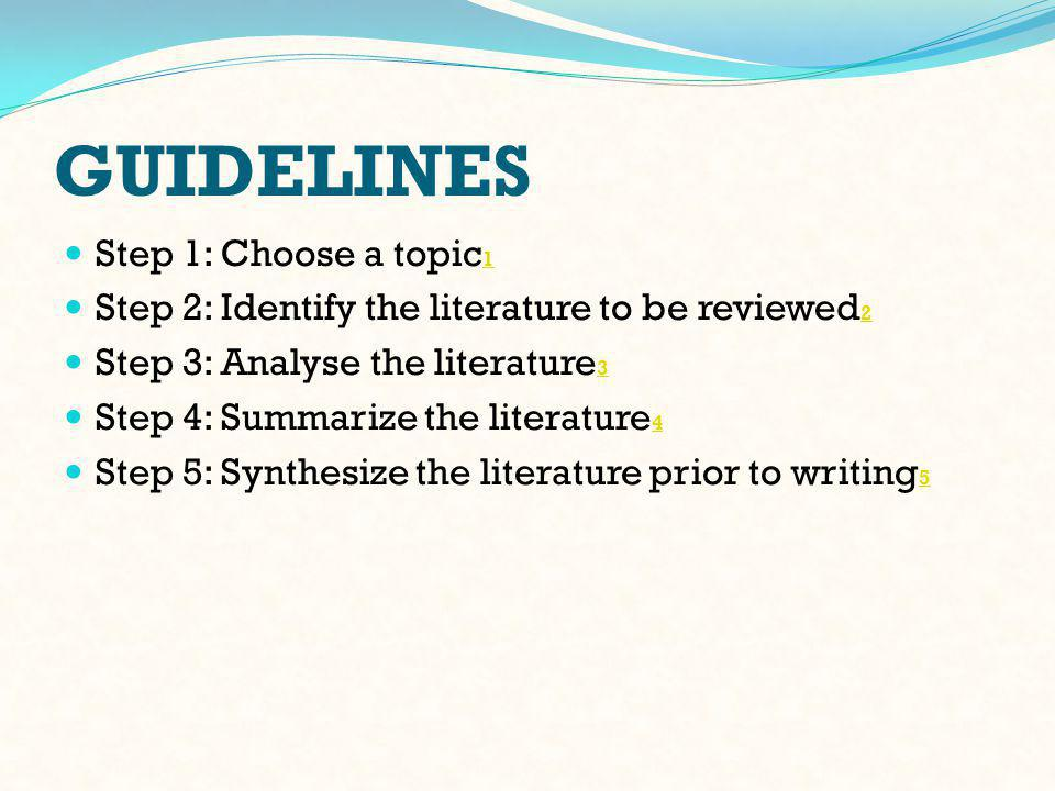 GUIDELINES Step 1: Choose a topic 1 1 Step 2: Identify the literature to be reviewed 2 2 Step 3: Analyse the literature 3 3 Step 4: Summarize the literature 4 4 Step 5: Synthesize the literature prior to writing 5 5