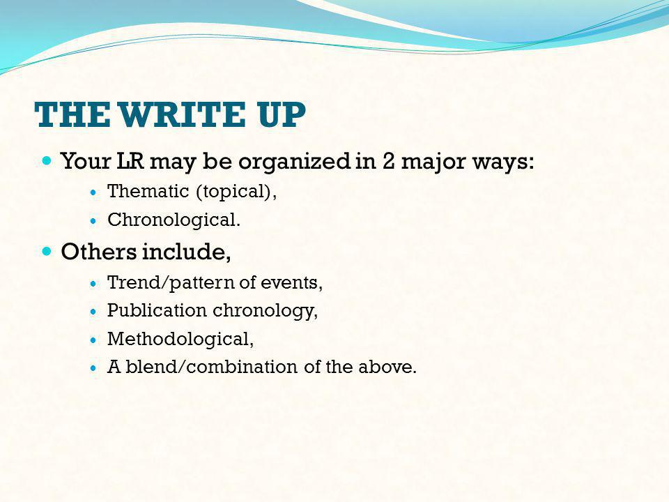 THE WRITE UP Your LR may be organized in 2 major ways: Thematic (topical), Chronological.
