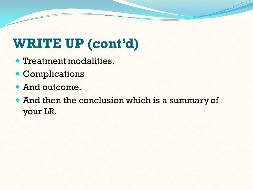 WRITE UP (cont'd) Treatment modalities. Complications And outcome.