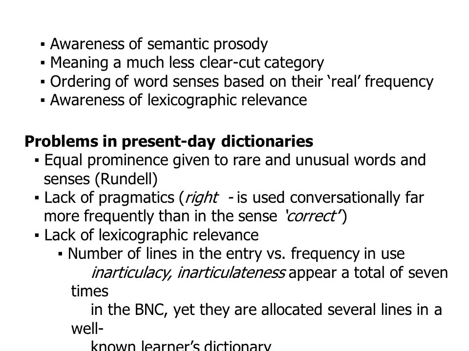 ▪ Awareness of semantic prosody ▪ Meaning a much less clear-cut category ▪ Ordering of word senses based on their 'real' frequency ▪ Awareness of lexicographic relevance Problems in present-day dictionaries ▪ Equal prominence given to rare and unusual words and senses (Rundell) ▪ Lack of pragmatics (right - is used conversationally far more frequently than in the sense 'correct'') ▪ Lack of lexicographic relevance ▪ Number of lines in the entry vs.