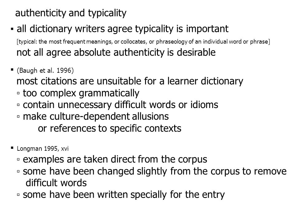 Cambridge Learner's Dictionary (2001) ▪ stresses naturalness and typicality rather than authenticity COBUILD 1995 ▪ make the strongest claim to authenticity itself ▫ the majority of the examples are taken word for word from one of the texts in the Bank of English ▫ occasionally very minor changes are made  more successful as dictionary examples Fox (1987) ▪ invented examples often not reflect nuances of usage ▫ authentic: take aback – typically in passive: I was taken aback by ….