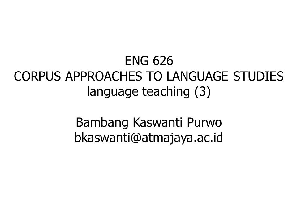 ENG 626 CORPUS APPROACHES TO LANGUAGE STUDIES language teaching (3) Bambang Kaswanti Purwo bkaswanti@atmajaya.ac.id