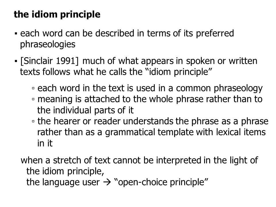 the idiom principle ▪ each word can be described in terms of its preferred phraseologies ▪ [Sinclair 1991] much of what appears in spoken or written texts follows what he calls the idiom principle ▫ each word in the text is used in a common phraseology ▫ meaning is attached to the whole phrase rather than to the individual parts of it ▫ the hearer or reader understands the phrase as a phrase rather than as a grammatical template with lexical items in it when a stretch of text cannot be interpreted in the light of the idiom principle, the language user  open-choice principle