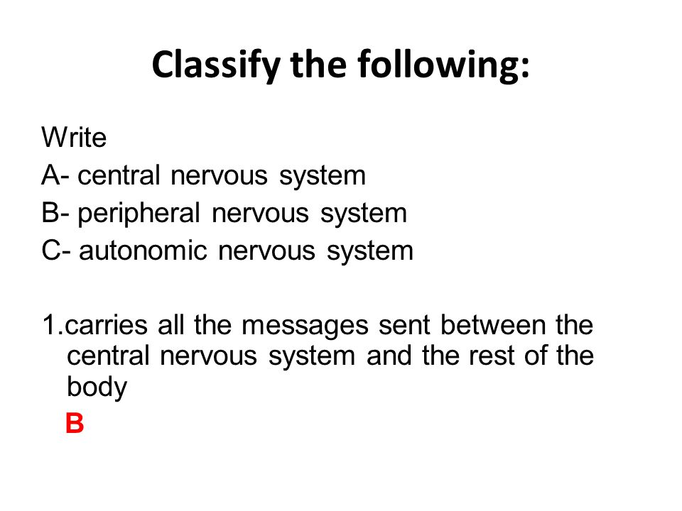Classify the following: Write A- central nervous system B- peripheral nervous system C- autonomic nervous system 1.carries all the messages sent between the central nervous system and the rest of the body B