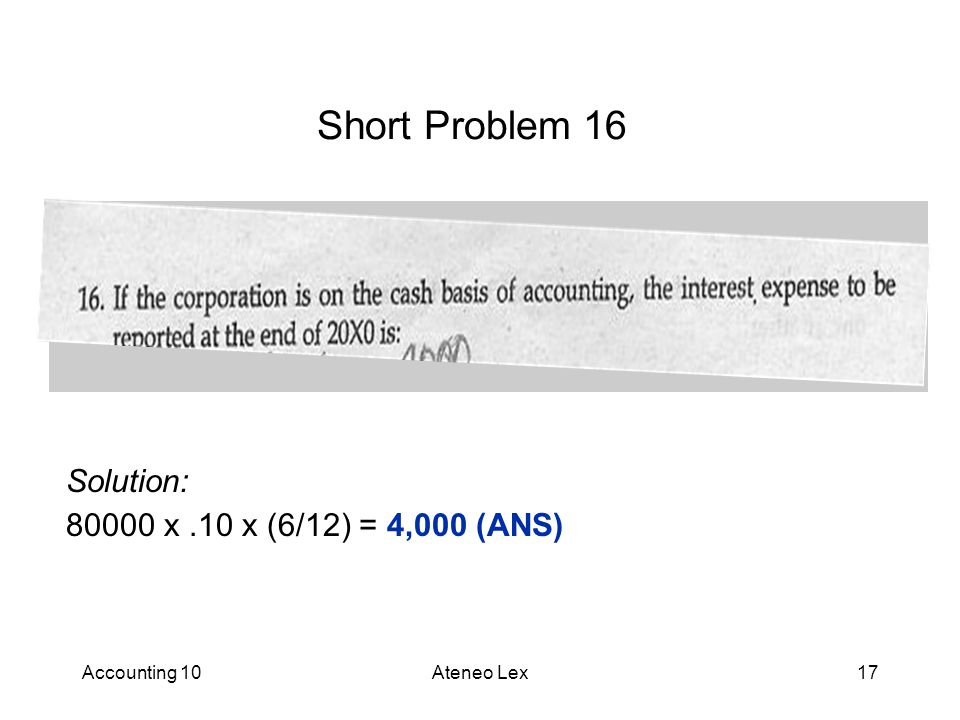 Accounting 10Ateneo Lex17 Short Problem 16 Solution: 80000 x.10 x (6/12) = 4,000 (ANS)