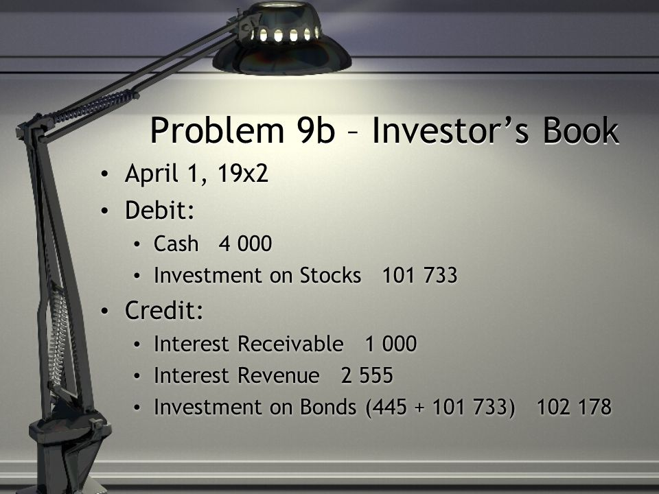Problem 9b – Investor's Book April 1, 19x2 Debit: Cash 4 000 Investment on Stocks 101 733 Credit: Interest Receivable 1 000 Interest Revenue 2 555 Investment on Bonds (445 + 101 733) 102 178 April 1, 19x2 Debit: Cash 4 000 Investment on Stocks 101 733 Credit: Interest Receivable 1 000 Interest Revenue 2 555 Investment on Bonds (445 + 101 733) 102 178